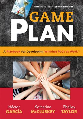 Game Plan: A Playbook for Developing Winning Plcs at Work(tm) - Garcia, Hector, and McCluskey, Katherine