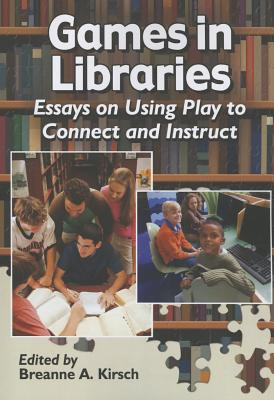 Games in Libraries: Essays on Using Play to Connect and Instruct - Kirsch, Breanne A (Editor)