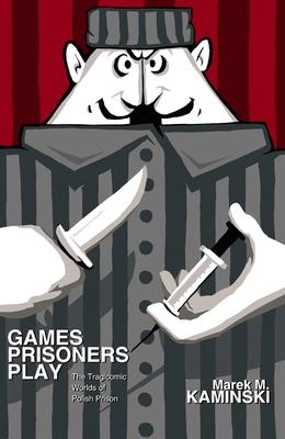 Games Prisoners Play: The Tragicomic Worlds of Polish Prison - Kaminski, Marek M