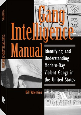 Gang Intelligence Manual: Identifying and Understanding Modern-Day Violent Gangs in the United States - Valentine, Bill