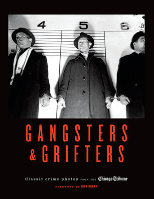 Gangsters & Grifters: Classic Crime Photos from the Chicago Tribune - Chicago Tribune, and Kogan, Rick (Foreword by)