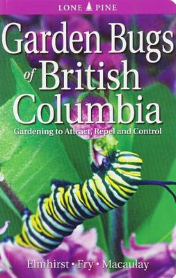 Garden Bugs of British Columbia: Gardening to Attract, Repel and Control - Elmhirst, Janice Ferne