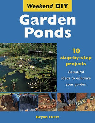 Garden Ponds: 10 Step-by-step Projects - Beautiful Ideas to Enhance Your Garden - Hirst, Bryan