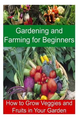 Gardening and Farming for Beginners - How to Grow Veggies and Fruits in Your Garden: Gardening, Farming, Gardening Book, Gardening Tips, Gardening Guide - May, Celine