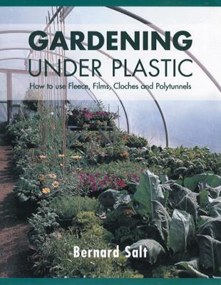 Gardening Under Plastic: How to Use Fleece, Films, Cloches & Polytunnels - Salt, Bernard