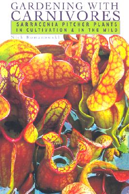 Gardening with Carnivores: Sarracenia Pitcher Plants in Cultivation & in the Wild - Romanowski, Nick