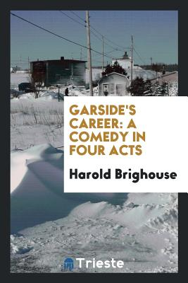 Garside's Career: A Comedy in Four Acts - Brighouse, Harold