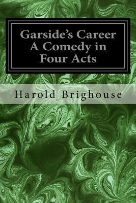 Garside's Career a Comedy in Four Acts - Brighouse, Harold