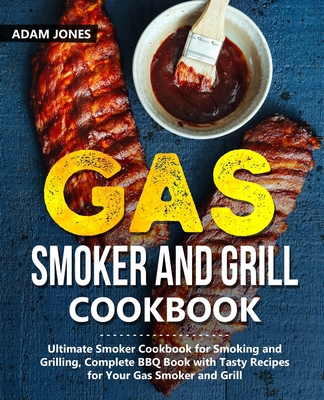 Gas Smoker and Grill Cookbook: Ultimate Smoker Cookbook for Smoking and Grilling, Complete BBQ Book with Tasty Recipes for Your Gas Smoker and Grill - Jones, Adam