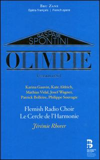 Gaspare Spontini: Olimpie [Version 1826] - Josef Wagner (vocals); Karina Gauvin (vocals); Kate Aldrich (vocals); Le Cercle de l'Harmonie; Mathias Vidal (vocals); Patrick Bolleire (vocals); Philippe Souvagie (vocals); Flemish Radio Choir (choir, chorus); Jérémie Rhorer (conductor)