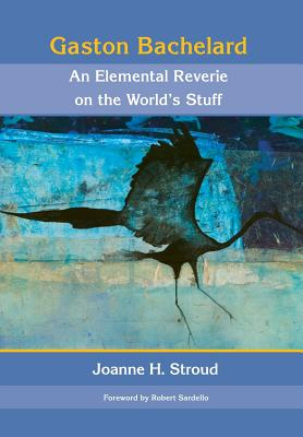 Gaston Bachelard: An Elemental Reverie of the World's Stuff - Stroud, Joanne H, and Sardello, Robert (Introduction by)