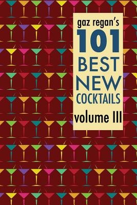 Gaz Regan's 101 Best New Cocktails Volume III - Regan, Gary
