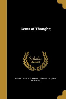 Gems of Thought; - Cadwallader, M E (Mary E ) (Creator), and Francis, J R (John Reynolds) (Creator)