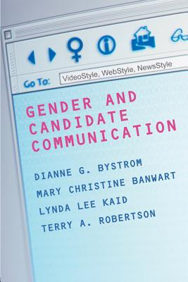 Gender and Candidate Communication: Videostyle, Webstyle, Newstyle - Bystrom, Dianne G (Editor), and Bystrom, Diane, and Robertson, Terry, Dr. (Editor)