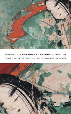 Gender and National Literature: Heian Texts in the Constructions of Japanese Modernity - Yoda, Tomiko
