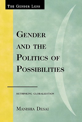 Gender and the Politics of Possibilities: Rethinking Globalization - Desai, Manisha