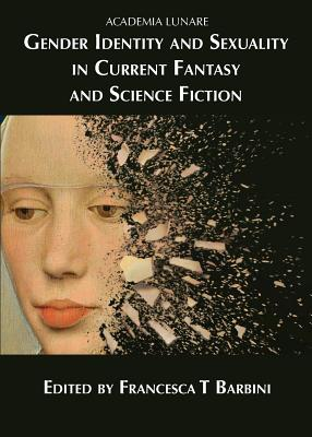 Gender Identity and Sexuality in Current Fantasy and Science Fiction - Barbini, Francesca T. (Editor), and McKenna, Juliet E. (Contributions by), and Lakin-Smith, Kim (Contributions by)