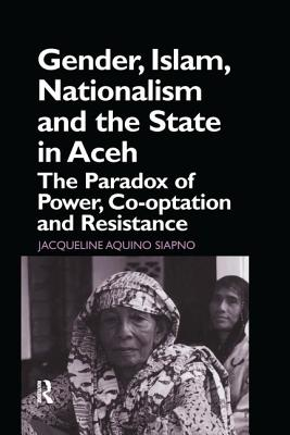 Gender, Islam, Nationalism and the State in Aceh: The Paradox of Power, Co-Optation and Resistance - Siapno, Jaqueline Aquino