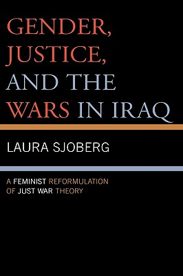 Gender, Justice, and the Wars in Iraq: A Feminist Reformulation of Just War Theory - Sjoberg, Laura