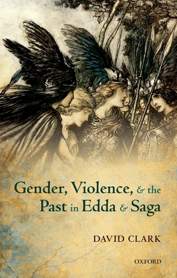 Gender, Violence, and the Past in Edda and Saga - Clark, David