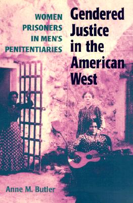 Gendered Justice in the American West: Women Prisoners in Men's Penitentiaries - Butler, Anne M