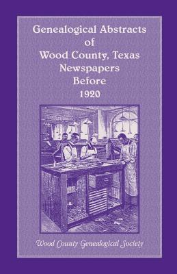 Genealogical Abstracts of Wood County, Texas, Newspapers Before 1920 - Wood County Genealogical Society