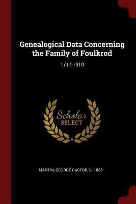 Genealogical Data Concerning the Family of Foulkrod: 1717-1910 - Martin, George Castor B 1885 (Creator)