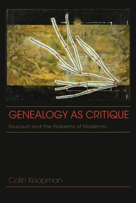 Genealogy as Critique: Foucault and the Problems of Modernity - Koopman, Colin, Professor