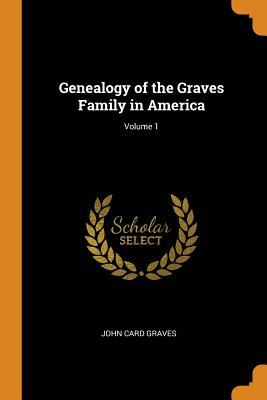 Genealogy of the Graves Family in America; Volume 1 - Graves, John Card
