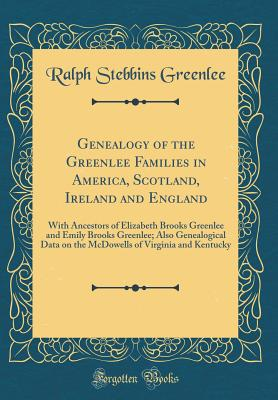 Genealogy of the Greenlee Families in America, Scotland, Ireland and England: With Ancestors of Elizabeth Brooks Greenlee and Emily Brooks Greenlee; Also Genealogical Data on the McDowells of Virginia and Kentucky (Classic Reprint) - Greenlee, Ralph Stebbins