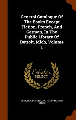 General Catalogue of the Books Except Fiction, French, and German, in the Public Library of Detroit, Mich, Volume 1 - Library, Detroit Public, and Henry Munson Utley (Creator)