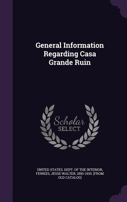 General Information Regarding Casa Grande Ruin - United States Dept of the Interior (Creator), and Fewkes, Jesse Walter 1850-1930 [From O (Creator)