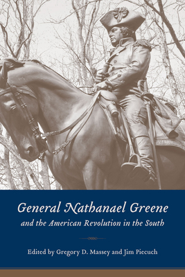 General Nathanael Greene and the American Revolution in the South - Massey, Gregory D (Editor), and Piecuch, James R (Editor), and Piecuch, Jim (Editor)