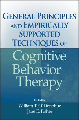 General Principles and Empirically Supported Techniques of Cognitive Behavior Therapy - Fisher, Jane E (Editor), and O'Donohue, William T (Editor)
