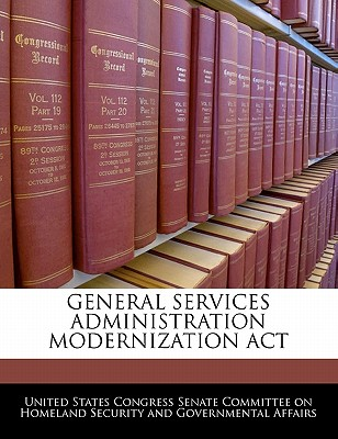 General Services Administration Modernization ACT - United States Congress Senate Committee (Creator)