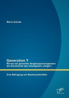 Generation y: Warum Ein Gerechtes Verg Tungsmanagement Die Attraktivit T Des Arbeitgebers Steigert. Eine Befragung Von Nachwuchskr Ften - Schulte, Marie