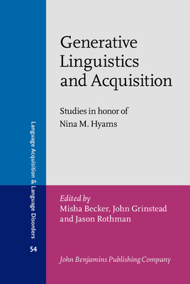 Generative Linguistics and Acquisition: Studies in honor of Nina M. Hyams - Becker, Misha (Editor), and Grinstead, John (Editor), and Rothman, Jason (Editor)