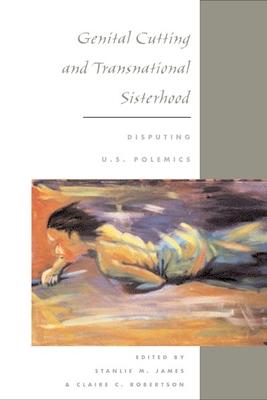 Genital Cutting and Transnational Sisterhood: Disputing U.S. Polemics - James, Stanlie M (Editor)