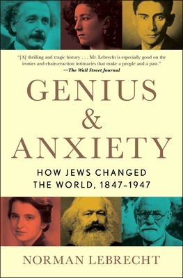 Genius & Anxiety: How Jews Changed the World, 1847-1947 - Lebrecht, Norman