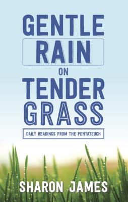 Gentle Rain on Tender Grass: Daily Readings from the Pentateuch - James, Sharon