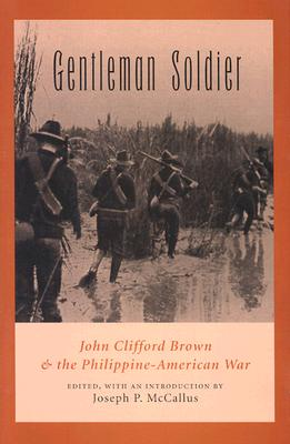 Gentleman Soldier: John Clifford Brown & the Philippine-American War - Brown, John Clifford, and McCallus, Joseph P (Editor)