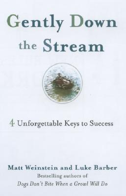 Gently Down the Stream: 4 Unforgettable Keys to Success - Weinstein, Matt, Ph.D., and Barber, Luke