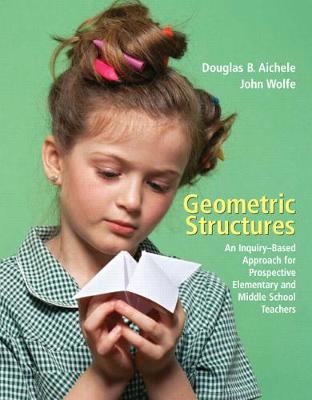 Geometric Structures: An Inquiry-Based Approach for Prospective Elementary and Middle School Teachers - Aichele, Douglas B, and Wolfe, John