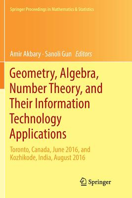 Geometry, Algebra, Number Theory, and Their Information Technology Applications: Toronto, Canada, June, 2016, and Kozhikode, India, August, 2016 - Akbary, Amir (Editor), and Gun, Sanoli (Editor)