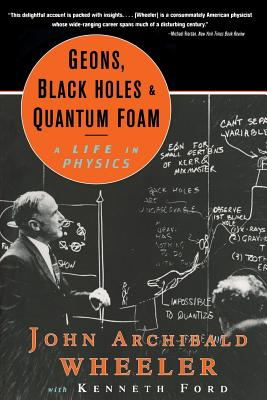 Geons, Black Holes, and Quantum Foam: A Life in Physics - Wheeler, John Archibald, and Ford, Kenneth