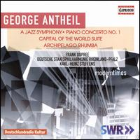 George Antheil: A Jazz Symphony; Piano Concerto No. 1; Capital of the World Suite; Archipelago Rhumba - Adrian Brendle (piano); Frank Dupree (piano); Uram Kim (piano); Rheinland-Pfalz Staatsphilharmonie;...