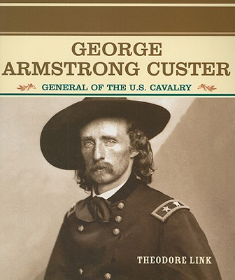 George Armstrong Custer: General of the U.S. Cavalry - Link, Theodore