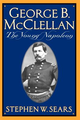 George B. McClellan: The Young Napoleon - Sears, Stephen W