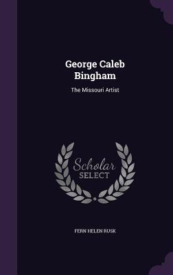 George Caleb Bingham: The Missouri Artist - Rusk, Fern Helen