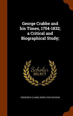 George Crabbe and His Times, 1754-1832; A Critical and Biographical Study; - Clarke, Frederick, and Huchon, Rene Louis